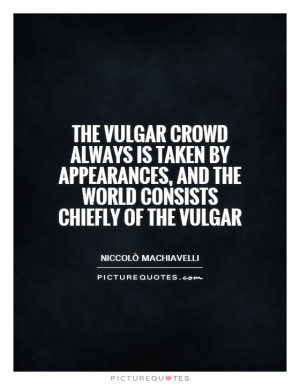 The vulgar crowd always is taken by appearances, and the world ...