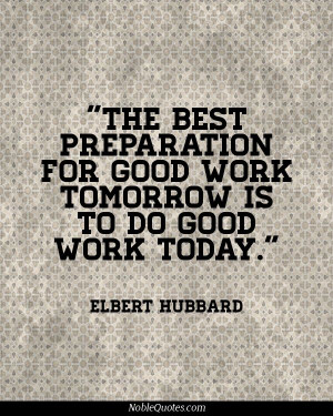 the best preparation for good work tomorrow is to do good work today