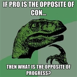 Philosoraptor - IF PRO IS THE OPPOSITE OF CON... THEN WHAT IS THE ...