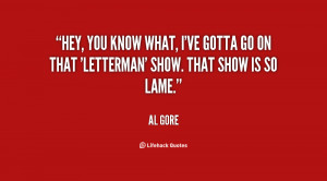 Hey, you know what, I've gotta go on that 'Letterman' show. That show ...