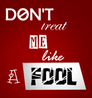 don__t_treat_me_like_a_fool_by_weto429-d4i8ynp.jpg