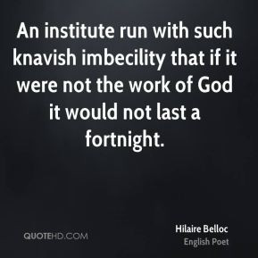 Hilaire Belloc - An institute run with such knavish imbecility that if ...
