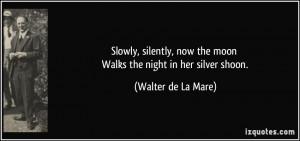 ... now the moon Walks the night in her silver shoon. - Walter de La Mare