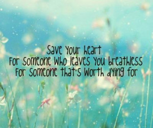 Save your heart for someone who leaves you breathless, for someone ...