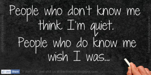 People who don't know me think I'm quiet. People who do know me ...