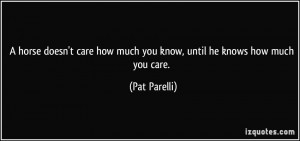 ... care how much you know, until he knows how much you care. - Pat