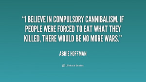 believe in compulsory cannibalism. If people were forced to eat what ...