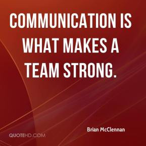 Brian McClennan - Communication is what makes a team strong.
