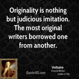 Originality is nothing but judicious imitation. The most original ...
