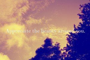 ... ://quotespictures.com/appreciate-the-beauty-around-you-beauty-quote