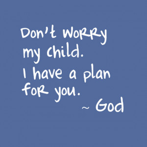 Don't worry my child i have a plan for you god