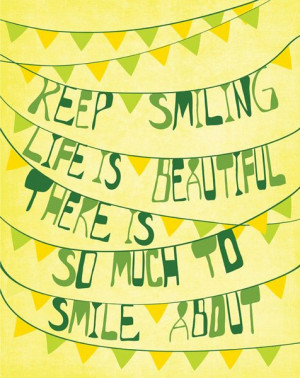 Keep smiling life is beautiful there is so much to smile about