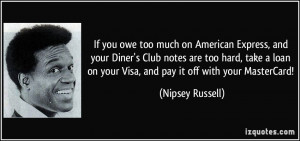 If you owe too much on American Express, and your Diner's Club notes ...