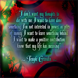 Temple Grandin. And you have done just that, beautiful one. LOVE LOVE ...