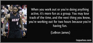you work out or you're doing anything active, it's more fun as a group ...
