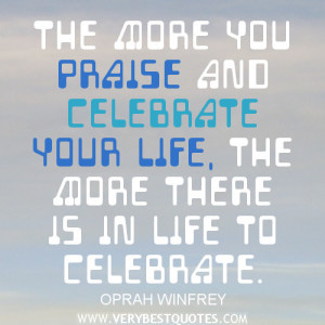 positive life quotes, The more you praise and celebrate your life, the ...