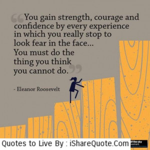 You gain strength, courage and confidence by every experience…