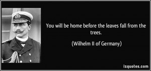 You will be home before the leaves fall from the trees. - Wilhelm II ...