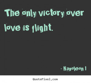 Napoleon I poster quote - The only victory over love is flight. - Love ...