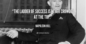 """The ladder of success is never crowded at the top."""""""