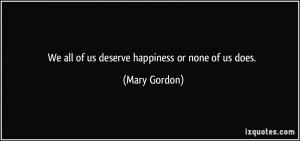 We all of us deserve happiness or none of us does. - Mary Gordon