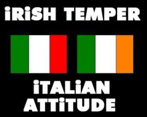 Irish Temper / Italian Attitude - yep that's about spot on