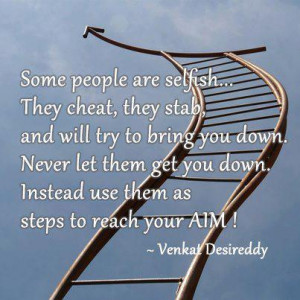 people are selfish... They cheat, they stab, and will try to bring you ...