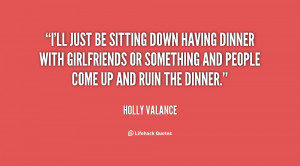 ll just be sitting down having dinner with girlfriends or something ...