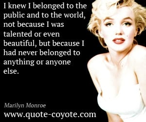 Marilyn Monroe - I knew I belonged to the public and to the world, not