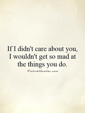 If I didn't care about you, I wouldn't get so mad at the things you do ...