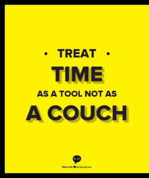 treat time as a tool not as a couch