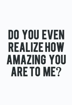 Have you ever in your life had somebody that finds YOU more amazing ...