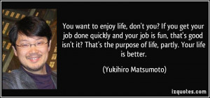 enjoy life, don't you? If you get your job done quickly and your job ...