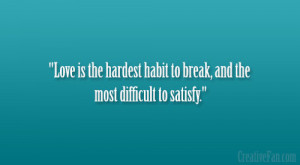 Love is the hardest habit to break, and the most difficult to satisfy ...