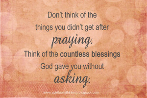... . Think of the countless blessings God gave you without asking