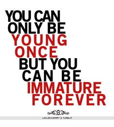 You can only be young once, but you can be immature forever. Why do ...