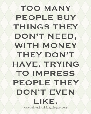 ... don't need, with money they don't have, to impress people they don't
