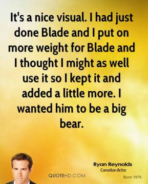 Ryan Reynolds - It's a nice visual. I had just done Blade and I put on ...