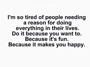 so tired of people needing a reason for doing everything in ...