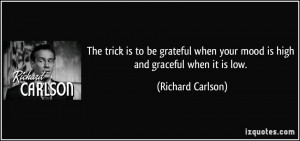 The trick is to be grateful when your mood is high and graceful when ...