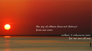 The joy of others does not detract from our own. Rather, it enhances ...
