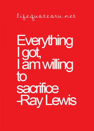 Everything I got, I am willing to sacrifice.
