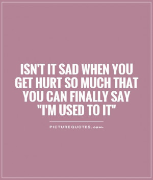 Isn't it sad when you get hurt so much that you can finally say