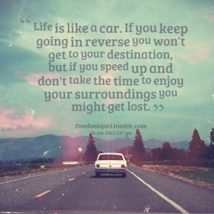 Life Is Like A Car. If You Keep Going In Reverse You Won't Get To ...