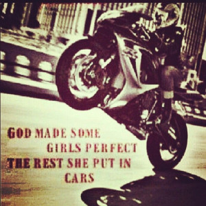 God mad some women perfect. The others he put in cars. Biker chick ...