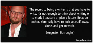 The secret to being a writer is that you have to write. It's not ...