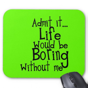 FUNNY SAYINGS ADMIT LIFE BORING WITHOUT ME COMMENT MOUSE PAD