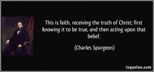 ... it to be true, and then acting upon that belief. - Charles Spurgeon