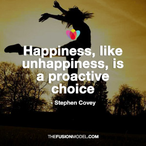 Happiness, like unhappiness, is a proactive choice - Stephen Covey