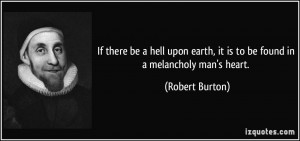 If there be a hell upon earth, it is to be found in a melancholy man's ...